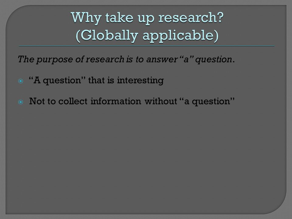 The purpose of research is to answer a question.