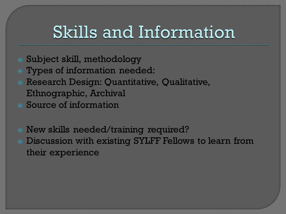  Subject skill, methodology  Types of information needed:  Research Design: Quantitative, Qualitative, Ethnographic, Archival  Source of information  New skills needed/training required.