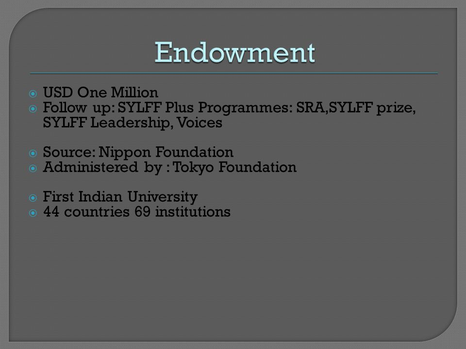 USD One Million  Follow up: SYLFF Plus Programmes: SRA,SYLFF prize, SYLFF Leadership, Voices  Source: Nippon Foundation  Administered by : Tokyo Foundation  First Indian University  44 countries 69 institutions