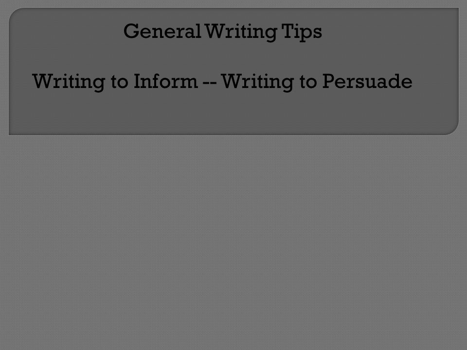 General Writing Tips Writing to Inform -- Writing to Persuade