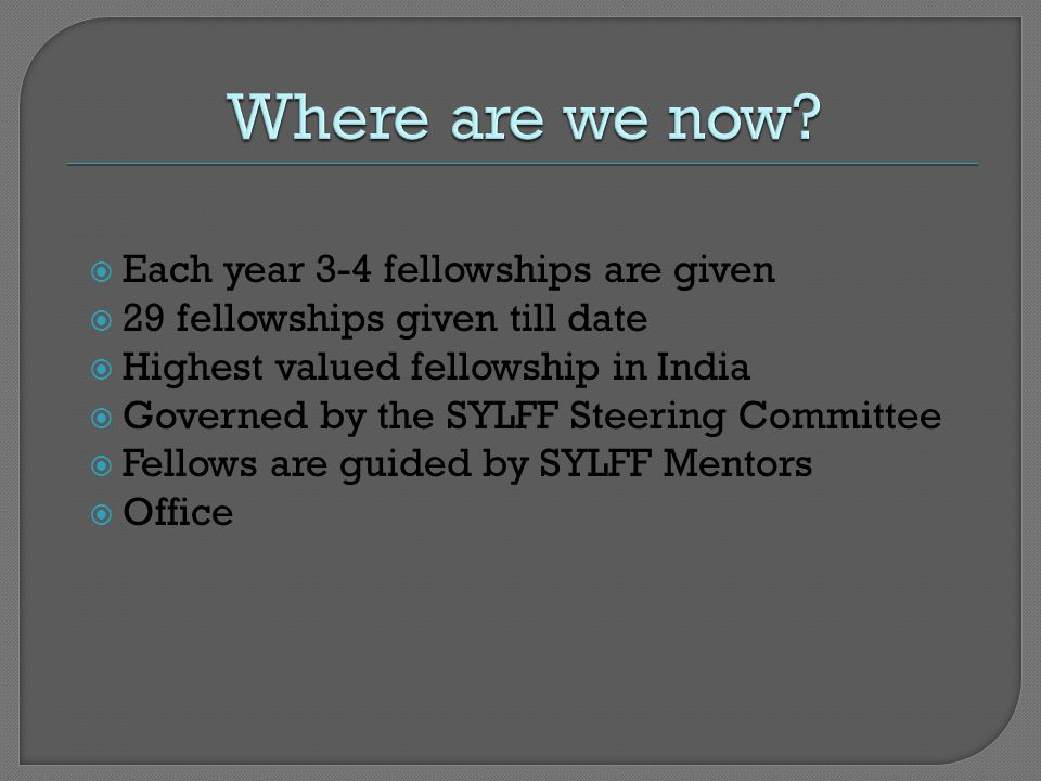  Each year 3-4 fellowships are given  29 fellowships given till date  Highest valued fellowship in India  Governed by the SYLFF Steering Committee  Fellows are guided by SYLFF Mentors  Office