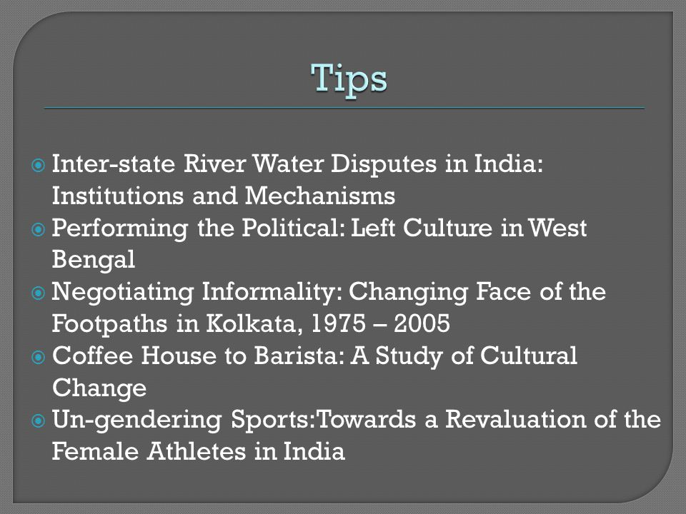  Inter-state River Water Disputes in India: Institutions and Mechanisms  Performing the Political: Left Culture in West Bengal  Negotiating Informality: Changing Face of the Footpaths in Kolkata, 1975 – 2005  Coffee House to Barista: A Study of Cultural Change  Un-gendering Sports:Towards a Revaluation of the Female Athletes in India