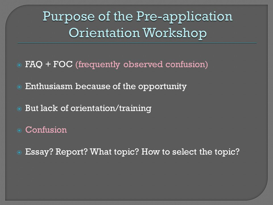  FAQ + FOC (frequently observed confusion)  Enthusiasm because of the opportunity  But lack of orientation/training  Confusion  Essay.