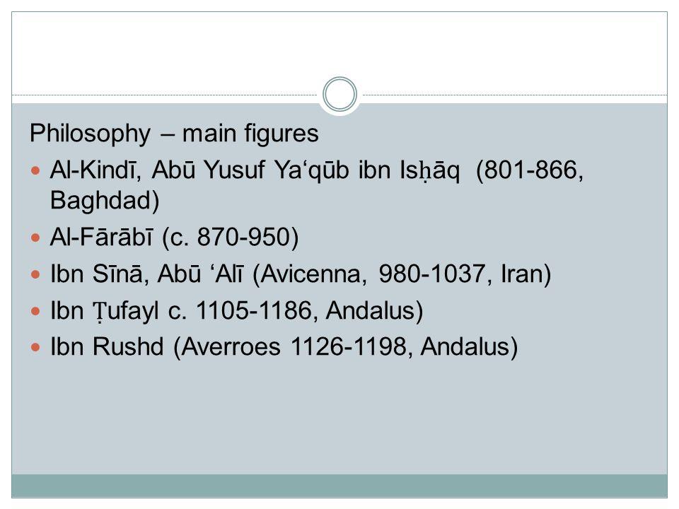 Philosophy – main figures Al-Kindī, Abū Yusuf Ya'qūb ibn Is ḥ āq (801-866, Baghdad) Al-Fārābī (c.