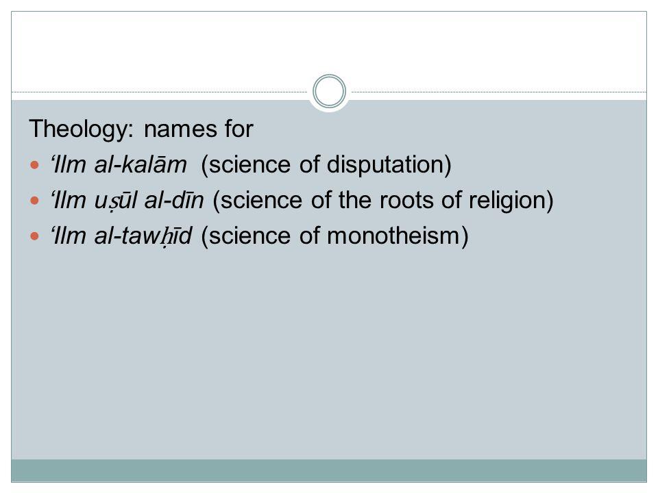 Theology: names for 'Ilm al-kalām (science of disputation) 'Ilm u ṣ ūl al-dīn (science of the roots of religion) 'Ilm al-taw ḥ īd (science of monotheism)