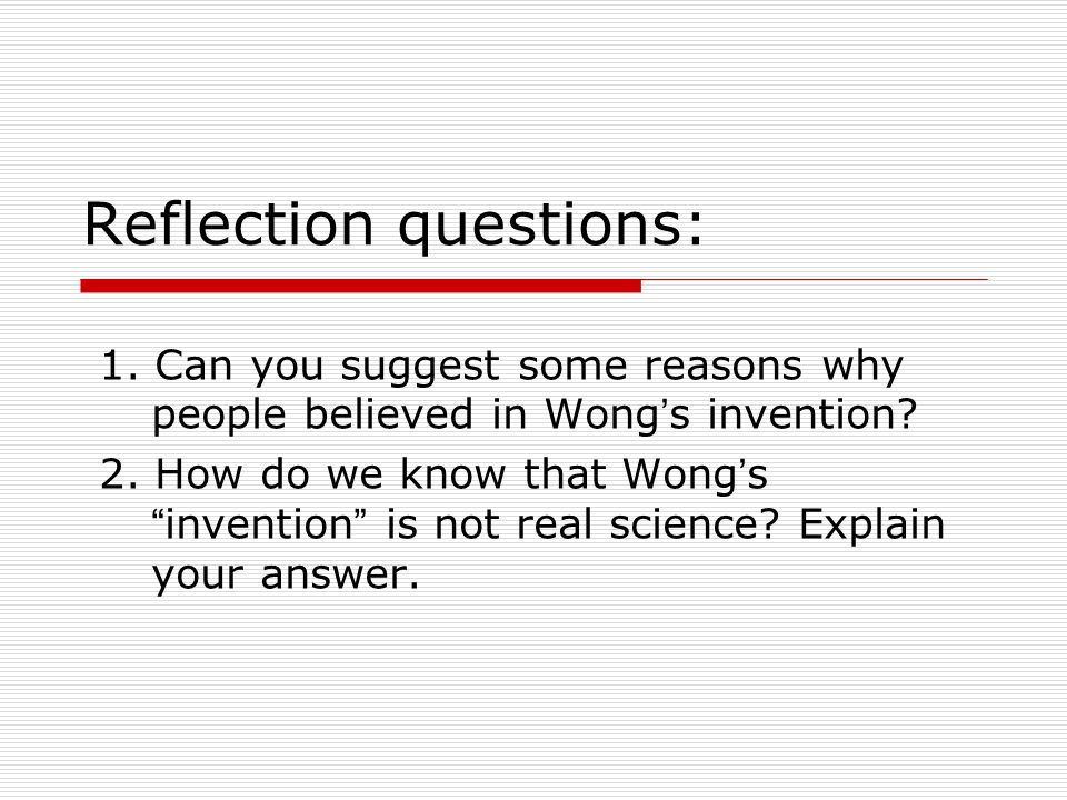 Reflection questions: 1. Can you suggest some reasons why people believed in Wong ' s invention.