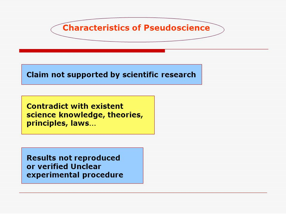 Characteristics of Pseudoscience Claim not supported by scientific research Contradict with existent science knowledge, theories, principles, laws … Results not reproduced or verified Unclear experimental procedure