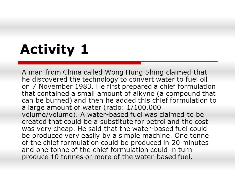 Activity 1 A man from China called Wong Hung Shing claimed that he discovered the technology to convert water to fuel oil on 7 November 1983.