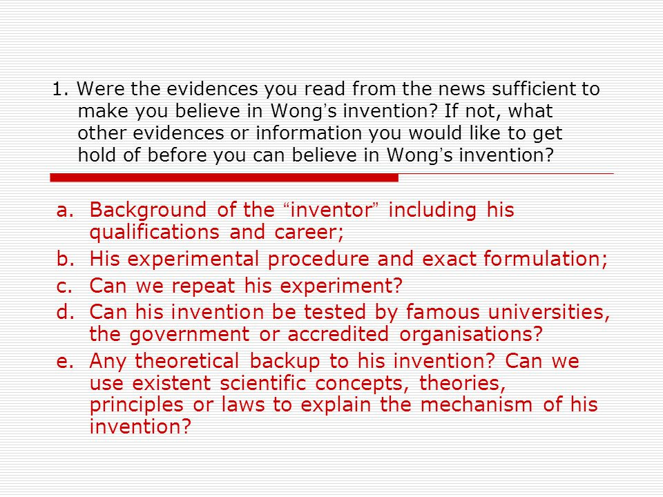 1. Were the evidences you read from the news sufficient to make you believe in Wong ' s invention.