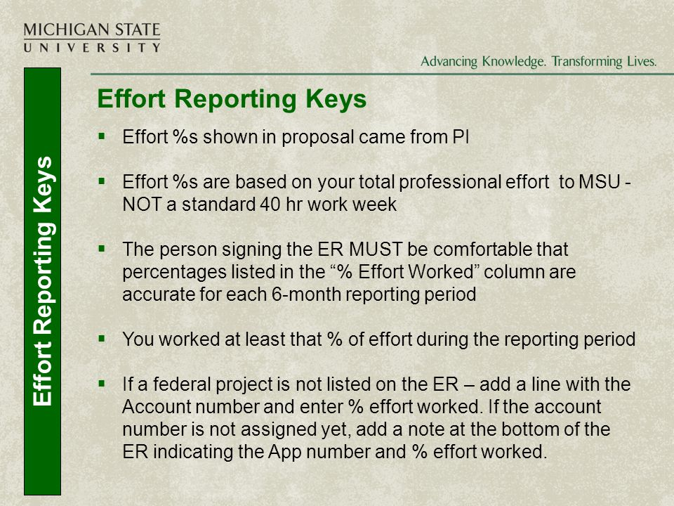Effort Reporting Keys  Effort %s shown in proposal came from PI  Effort %s are based on your total professional effort to MSU - NOT a standard 40 hr work week  The person signing the ER MUST be comfortable that percentages listed in the % Effort Worked column are accurate for each 6-month reporting period  You worked at least that % of effort during the reporting period  If a federal project is not listed on the ER – add a line with the Account number and enter % effort worked.