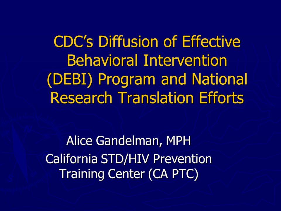 How to Request Trainings ► DEBI trainings: www.effectiveinterventions.org ► CA PTC trainings (DEBI and others) www.stdhivtraining.org California STD/HIV Prevention Training Center (CA PTC) 300 Frank H.