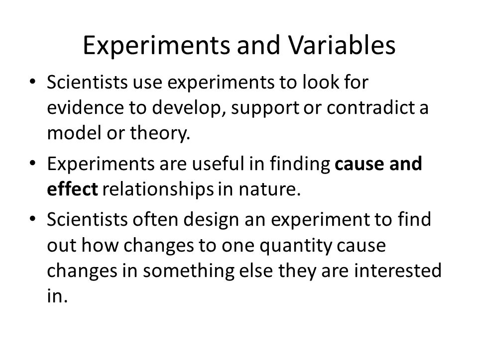 Experiments and Variables Scientists use experiments to look for evidence to develop, support or contradict a model or theory.