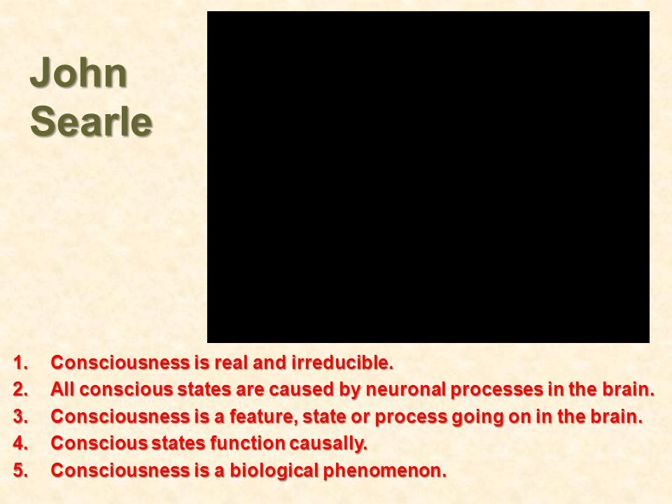 John Searle 1.Consciousness is real and irreducible. 2.All conscious states are caused by neuronal processes in the brain. 3.Consciousness is a featur