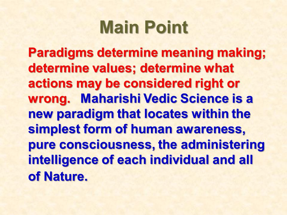 Main Point Paradigms determine meaning making; determine values; determine what actions may be considered right or wrong. Maharishi Vedic Science is a