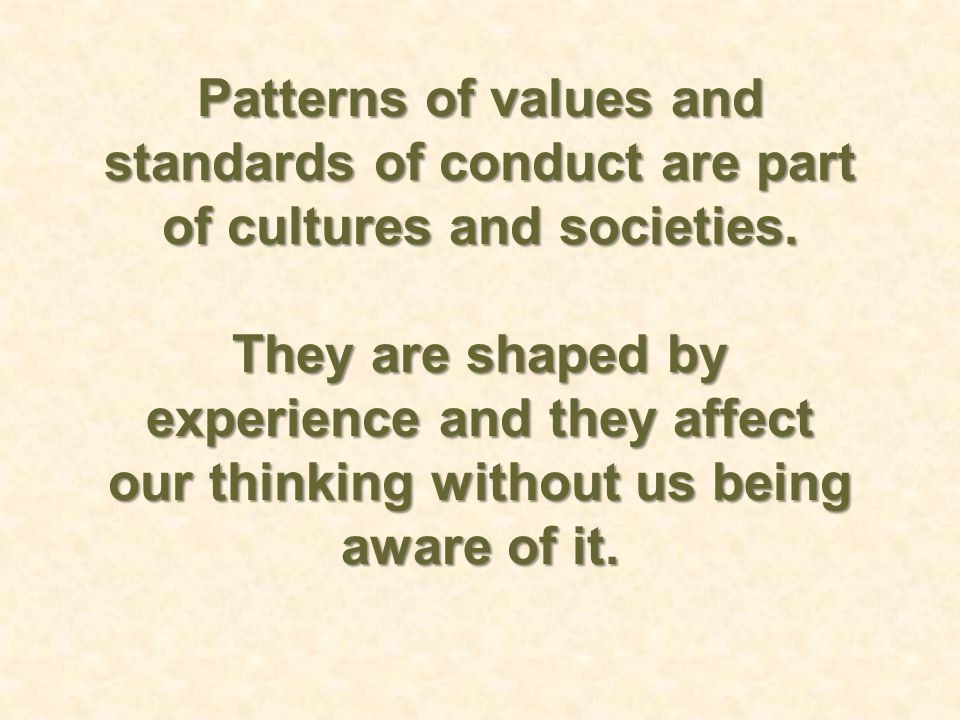 Patterns of values and standards of conduct are part of cultures and societies. They are shaped by experience and they affect our thinking without us