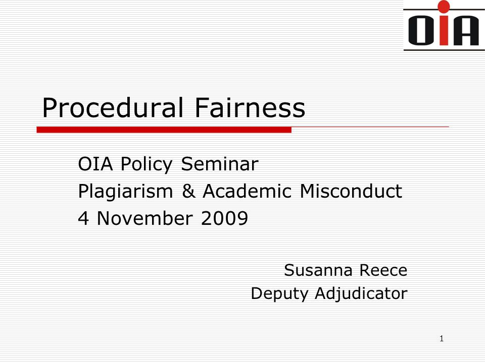 1 Procedural Fairness OIA Policy Seminar Plagiarism & Academic Misconduct 4 November 2009 Susanna Reece Deputy Adjudicator