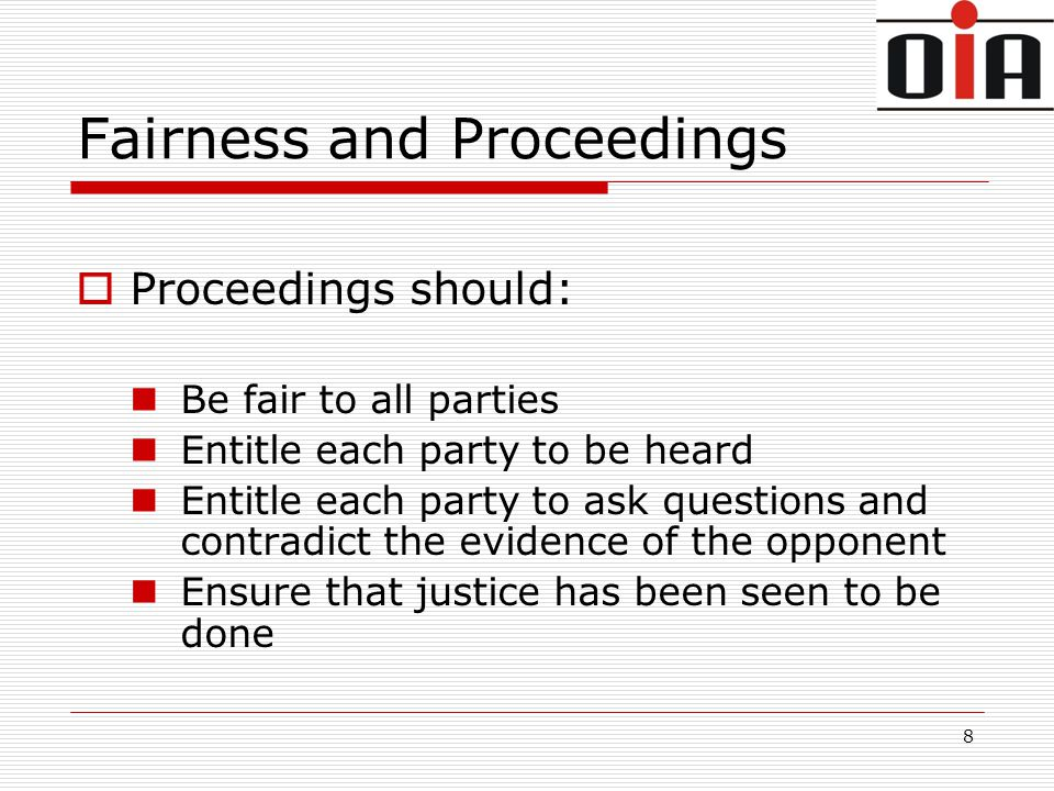 8 Fairness and Proceedings  Proceedings should: Be fair to all parties Entitle each party to be heard Entitle each party to ask questions and contradict the evidence of the opponent Ensure that justice has been seen to be done