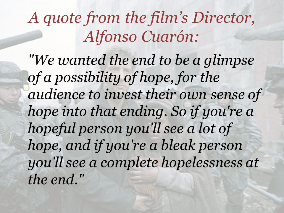 A quote from the film's Director, Alfonso Cuarón: We wanted the end to be a glimpse of a possibility of hope, for the audience to invest their own sense of hope into that ending.