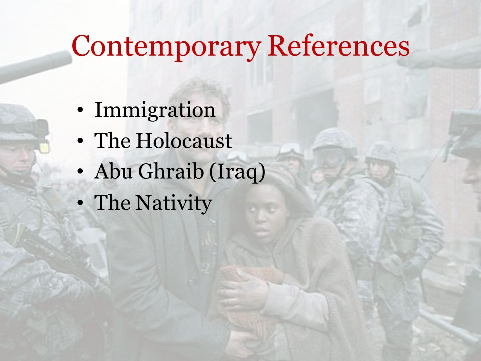 Contemporary References Immigration The Holocaust Abu Ghraib (Iraq) The Nativity