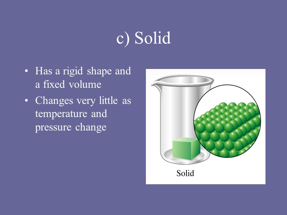 c) Solid Has a rigid shape and a fixed volume Changes very little as temperature and pressure change