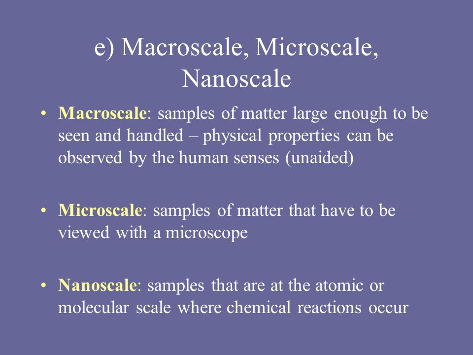 e) Macroscale, Microscale, Nanoscale Macroscale: samples of matter large enough to be seen and handled – physical properties can be observed by the human senses (unaided) Microscale: samples of matter that have to be viewed with a microscope Nanoscale: samples that are at the atomic or molecular scale where chemical reactions occur