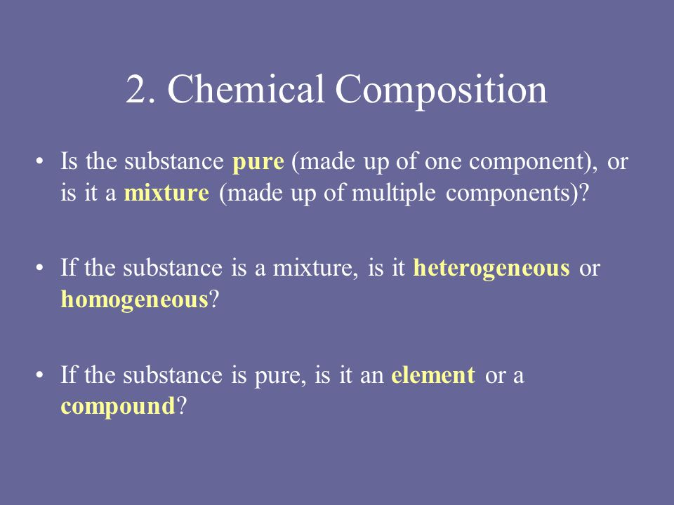 2. Chemical Composition Is the substance pure (made up of one component), or is it a mixture (made up of multiple components)? If the substance is a m
