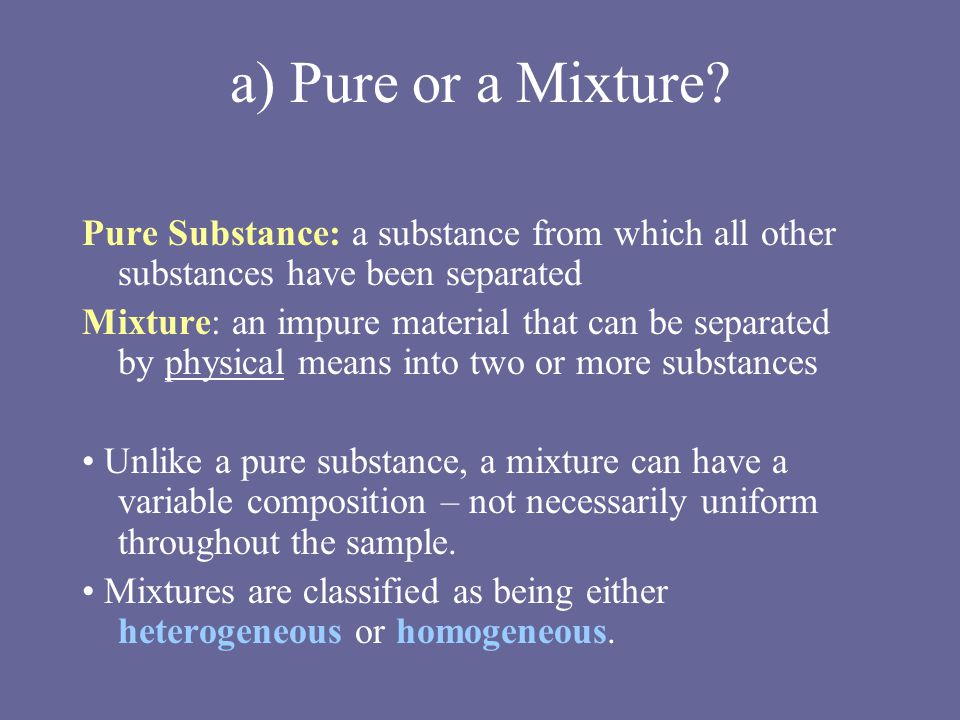 a) Pure or a Mixture.