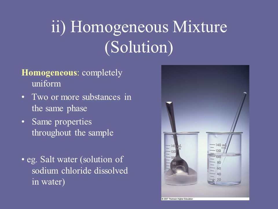 ii) Homogeneous Mixture (Solution) Homogeneous: completely uniform Two or more substances in the same phase Same properties throughout the sample eg.