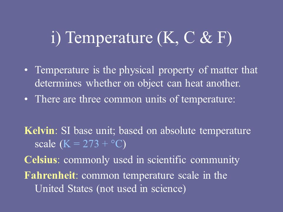 i) Temperature (K, C & F) Temperature is the physical property of matter that determines whether on object can heat another.
