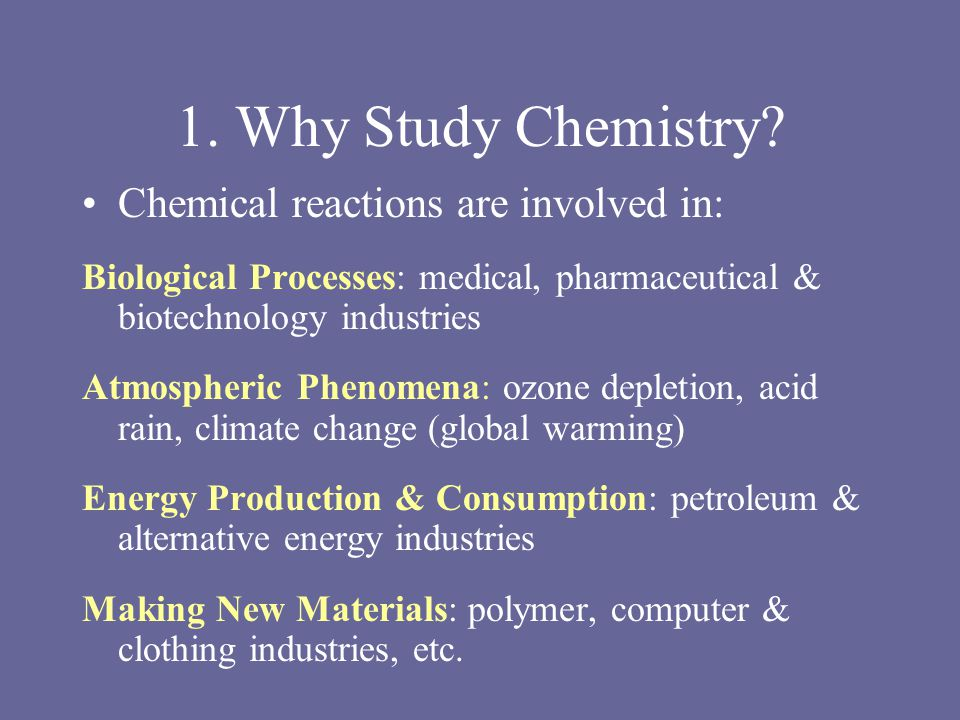 1. Why Study Chemistry? Chemical reactions are involved in: Biological Processes: medical, pharmaceutical & biotechnology industries Atmospheric Pheno