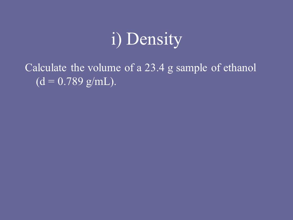 i) Density Calculate the volume of a 23.4 g sample of ethanol (d = 0.789 g/mL).