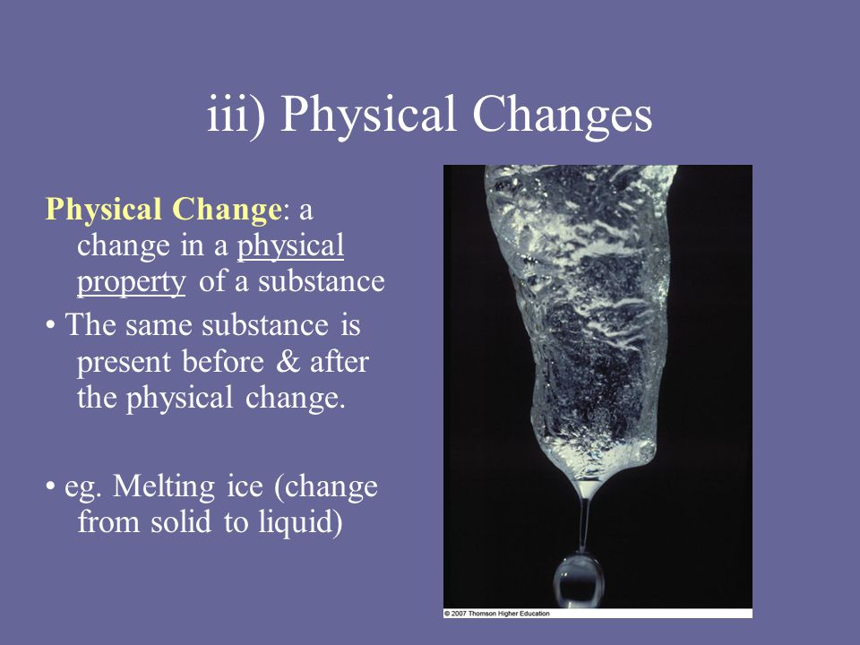 iii) Physical Changes Physical Change: a change in a physical property of a substance The same substance is present before & after the physical change.