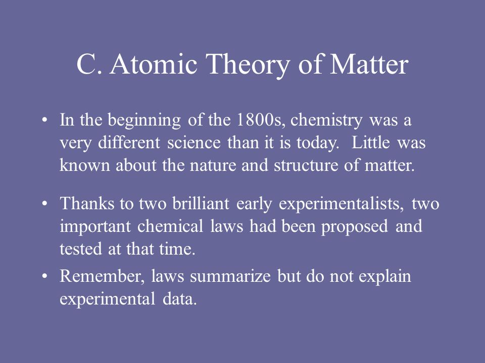 C. Atomic Theory of Matter In the beginning of the 1800s, chemistry was a very different science than it is today. Little was known about the nature a