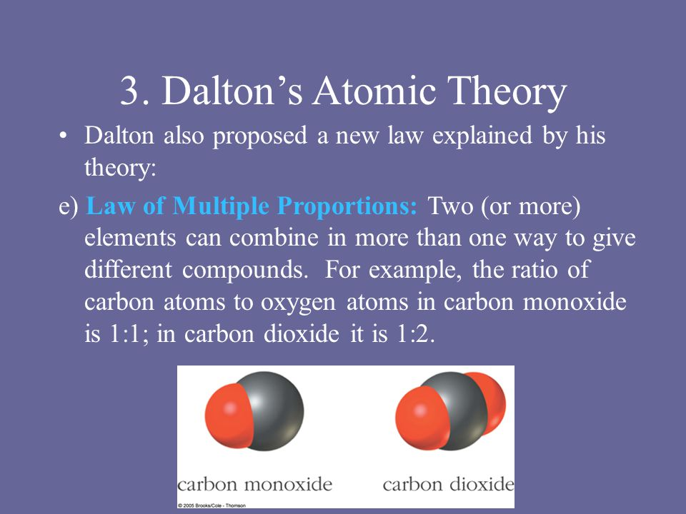 3. Dalton's Atomic Theory Dalton also proposed a new law explained by his theory: e) Law of Multiple Proportions: Two (or more) elements can combine i