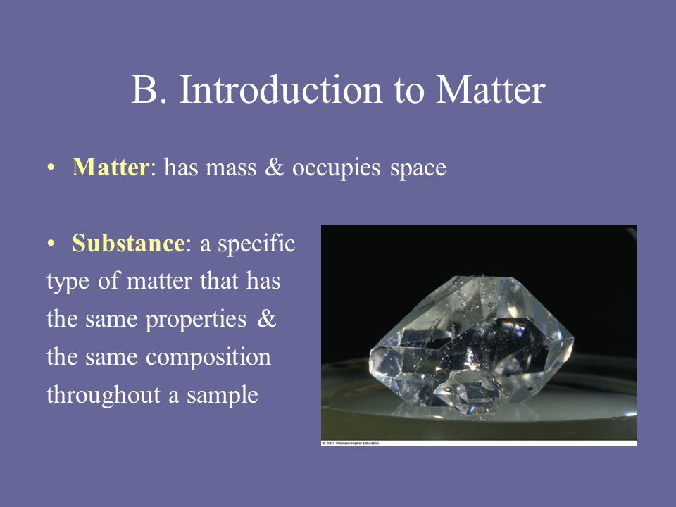 B. Introduction to Matter Matter: has mass & occupies space Substance: a specific type of matter that has the same properties & the same composition t