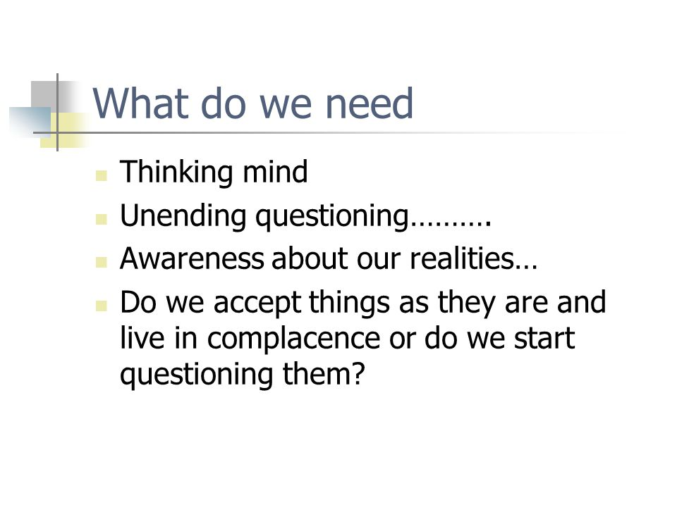 What do we need Thinking mind Unending questioning……….