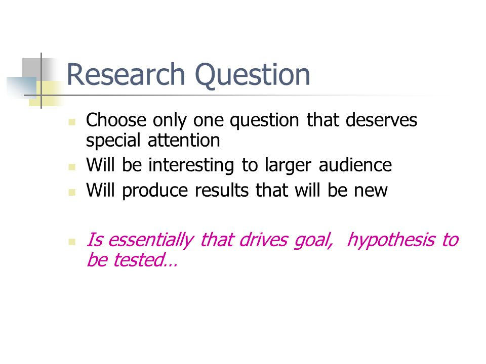 Research Question Choose only one question that deserves special attention Will be interesting to larger audience Will produce results that will be new Is essentially that drives goal, hypothesis to be tested…