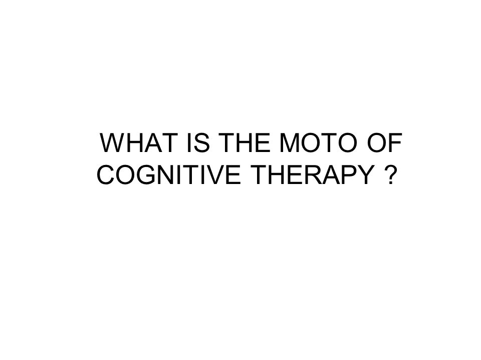 WHAT IS THE MOTO OF COGNITIVE THERAPY