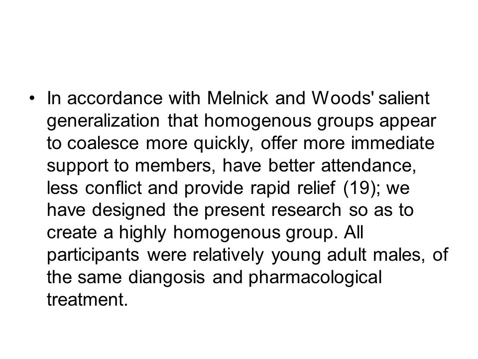 In accordance with Melnick and Woods salient generalization that homogenous groups appear to coalesce more quickly, offer more immediate support to members, have better attendance, less conflict and provide rapid relief (19); we have designed the present research so as to create a highly homogenous group.