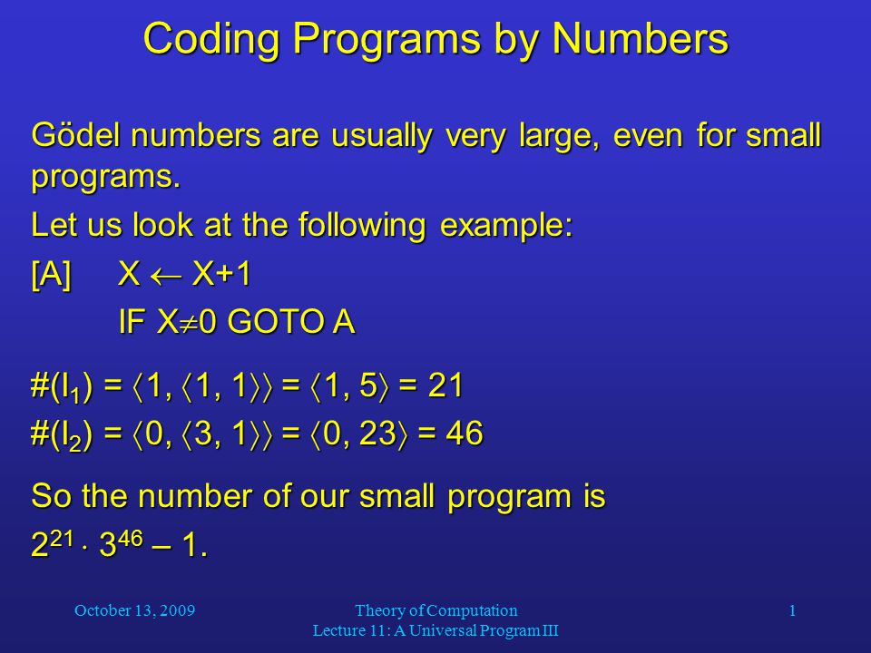 October 13, 2009Theory of Computation Lecture 11: A Universal Program III 1 Coding Programs by Numbers Gödel numbers are usually very large, even for