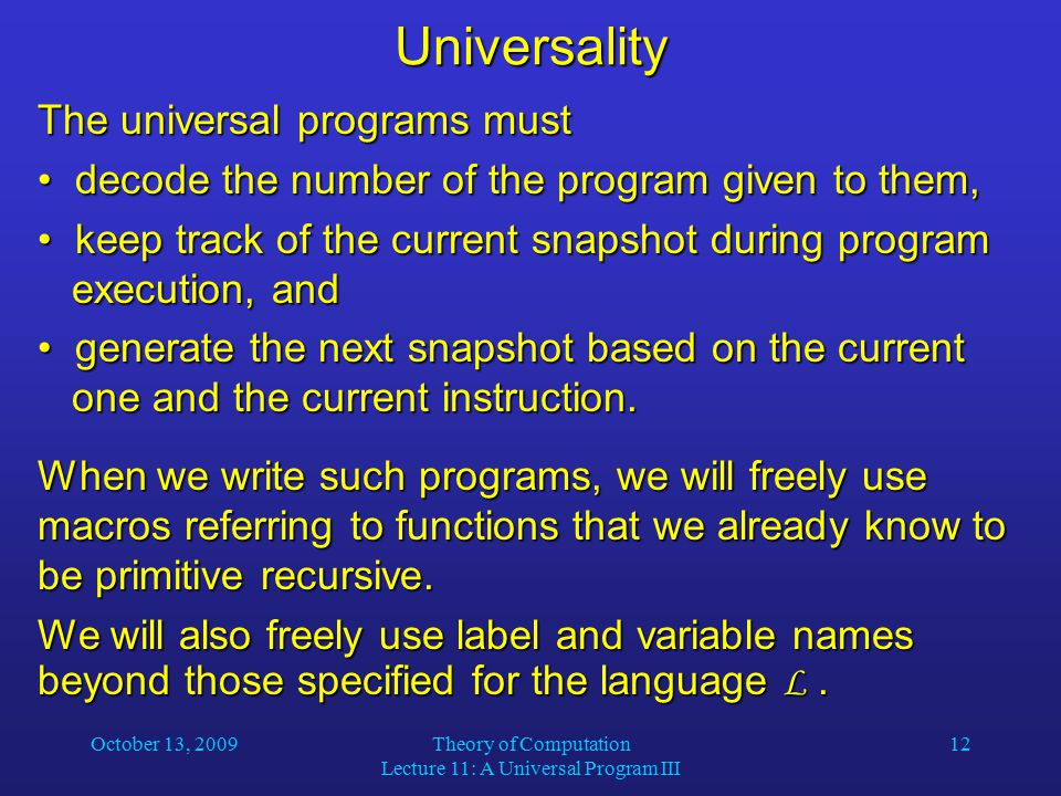 October 13, 2009Theory of Computation Lecture 11: A Universal Program III 12Universality The universal programs must decode the number of the program