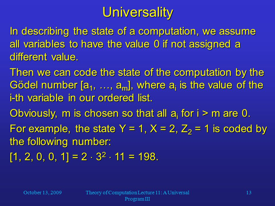 October 13, 2009Theory of Computation Lecture 11: A Universal Program III 13Universality In describing the state of a computation, we assume all varia