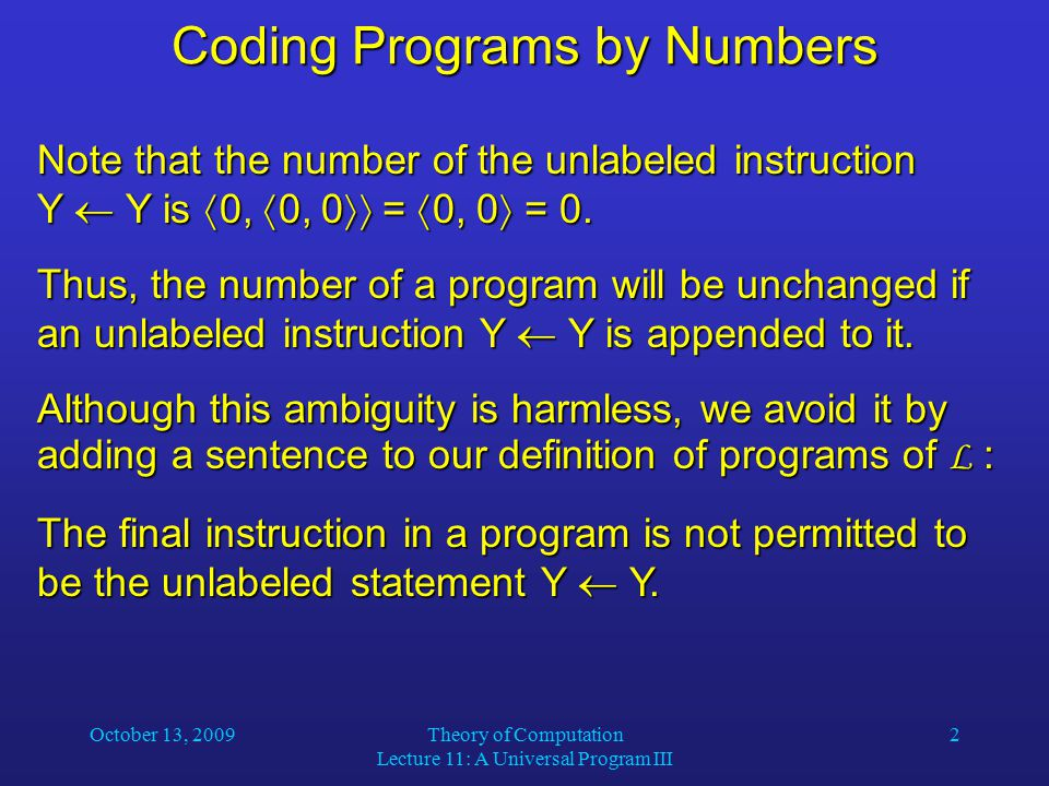 October 13, 2009Theory of Computation Lecture 11: A Universal Program III 3 Coding Programs by Numbers Then each number determines a unique program.