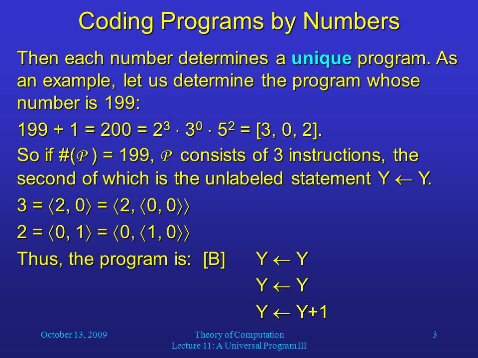 October 13, 2009Theory of Computation Lecture 11: A Universal Program III 14Universality In order to store the current snapshot, we need to keep track of two numbers: K is the number of the instruction to be executed next, and K is the number of the instruction to be executed next, and S is the current state coded as a Gödel number (see previous slide).