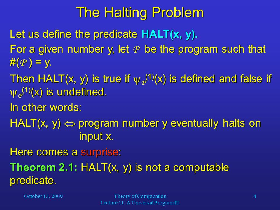 October 13, 2009Theory of Computation Lecture 11: A Universal Program III 5 The Halting Problem Proof (by contradiction): Assume that HALT(x, y) were computable.