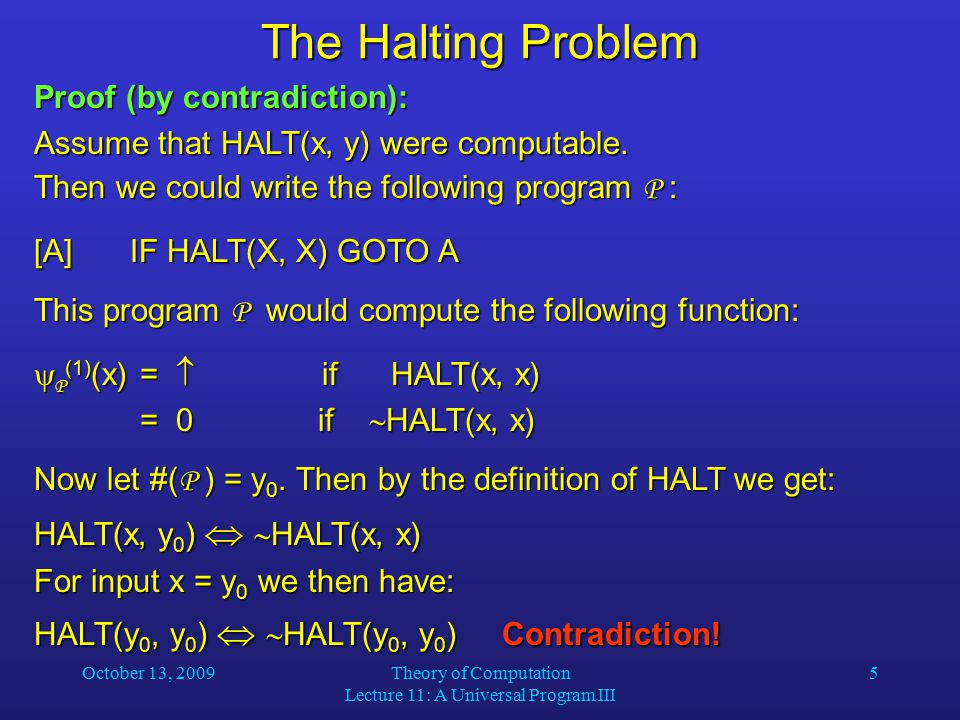 October 13, 2009Theory of Computation Lecture 11: A Universal Program III 5 The Halting Problem Proof (by contradiction): Assume that HALT(x, y) were