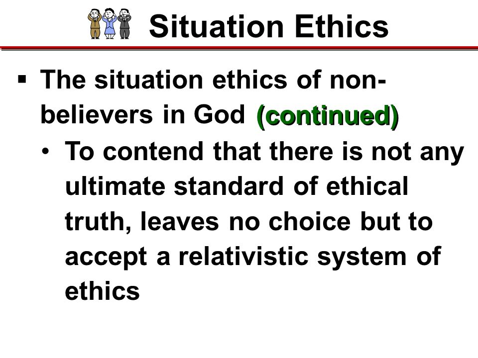Situation Ethics  The situation ethics of non- believers in God To contend that there is not any ultimate standard of ethical truth, leaves no choice but to accept a relativistic system of ethics (continued)