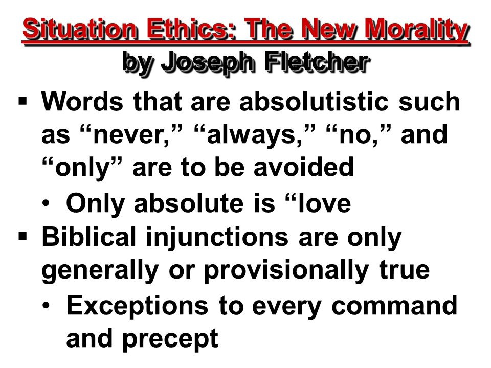 Situation Ethics: The New Morality by Joseph Fletcher Situation Ethics: The New Morality by Joseph Fletcher  Words that are absolutistic such as never, always, no, and only are to be avoided  Biblical injunctions are only generally or provisionally true Only absolute is love Exceptions to every command and precept