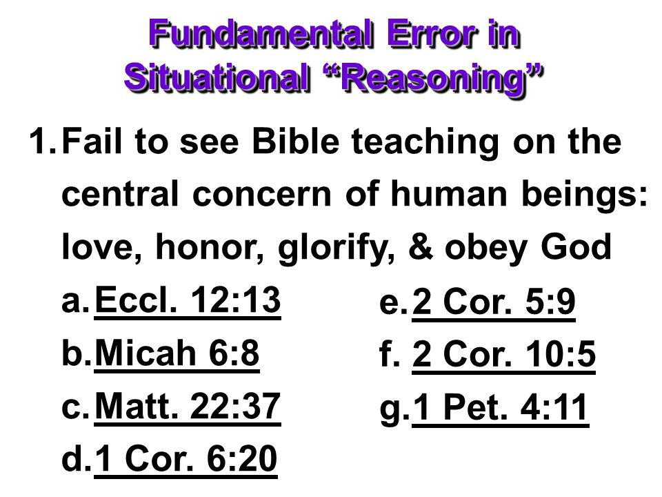 Fundamental Error in Situational Reasoning 1.Fail to see Bible teaching on the central concern of human beings: love, honor, glorify, & obey God a.Eccl.