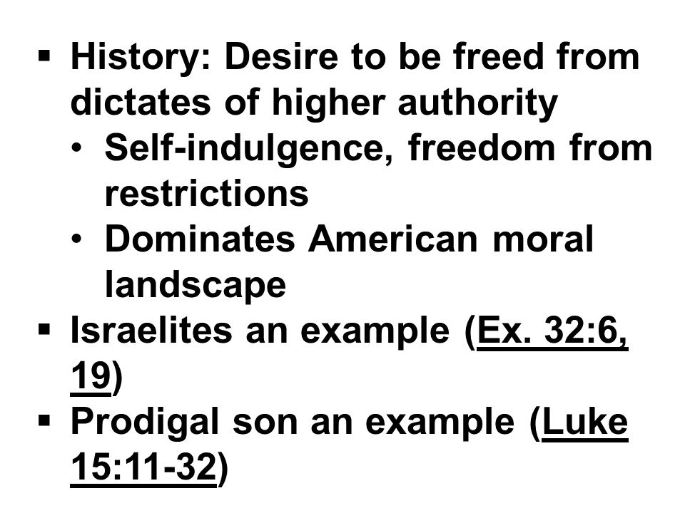  History: Desire to be freed from dictates of higher authority Self-indulgence, freedom from restrictions Dominates American moral landscape  Israelites an example (Ex.